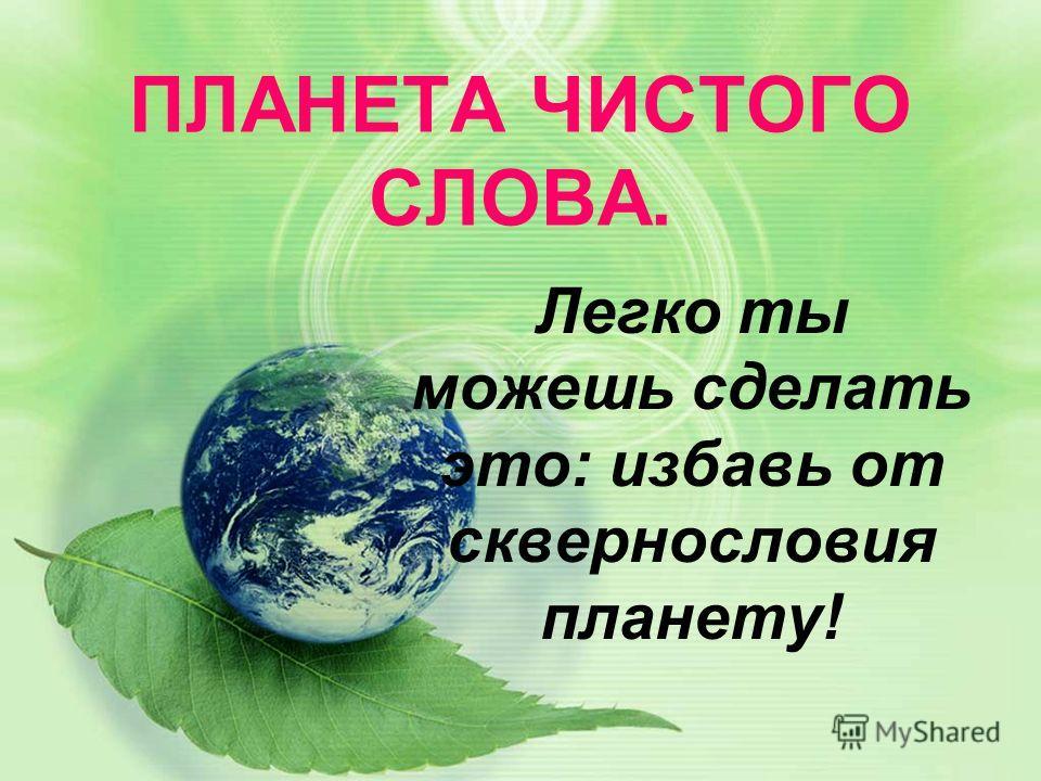 ПЛАНЕТА ЧИСТОГО СЛОВА. Легко ты можешь сделать это: избавь от сквернословия планету!