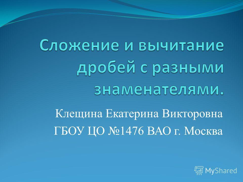 Клещина Екатерина Викторовна ГБОУ ЦО 1476 ВАО г. Москва