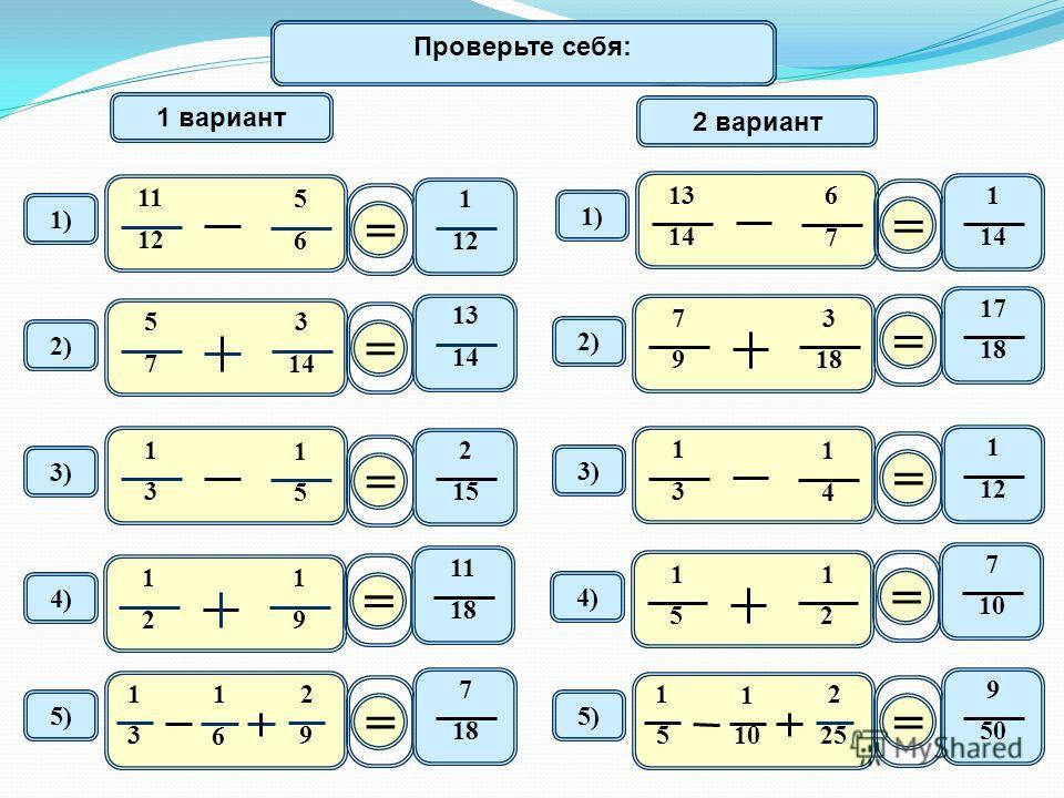 Математический диктант 11 12 5 6 1) 1 вариант 2 вариант = 1 12 2) 5 7 3 14 = 13 1414 1414 6 7 1) = 1 1414 2) 7 9 3 18 = 17 1818 3) 1 3 1 5 = 2 1515 1 3 1 4 3)3) = 1 1212 4) 1 2 1 9 = 11 1818 4)4) 1 5 1 2 = 7 10 5) 1 3 1 6 2 9 = 7 1818 1 5 1 10 2 25 =