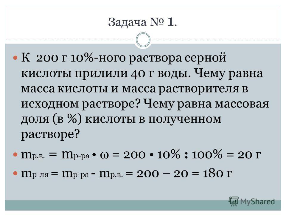 Задача 1. К 200 г 10%-ного раствора серной кислоты прилили 40 г воды. Чему равна масса кислоты и масса растворителя в исходном растворе? Чему равна массовая доля (в %) кислоты в полученном растворе? m р.в. = m р-ра ω = 200 10% : 100% = 20 г m р-ля =