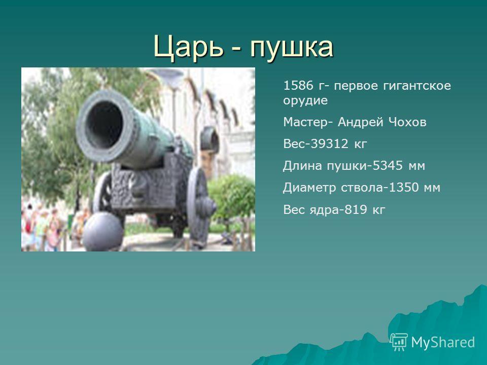 Царь - пушка 1586 г- первое гигантское орудие Мастер- Андрей Чохов Вес-39312 кг Длина пушки-5345 мм Диаметр ствола-1350 мм Вес ядра-819 кг
