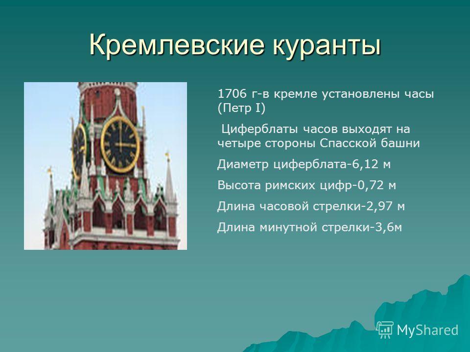 Кремлевские куранты 1706 г-в кремле установлены часы (Петр I) Циферблаты часов выходят на четыре стороны Спасской башни Диаметр циферблата-6,12 м Высота римских цифр-0,72 м Длина часовой стрелки-2,97 м Длина минутной стрелки-3,6м