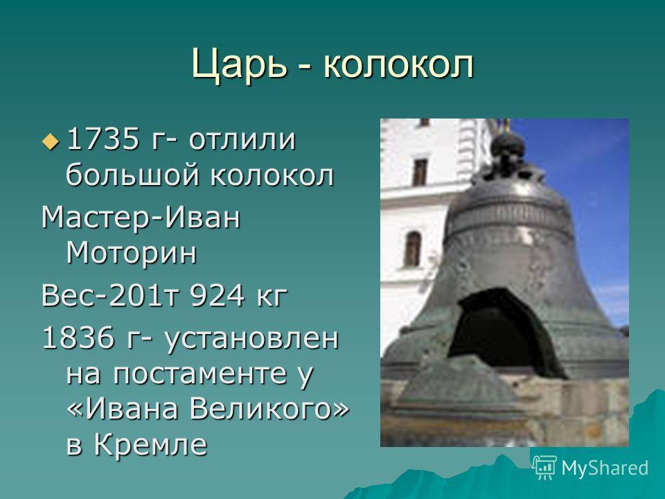 Царь - колокол 1735 г- отлили большой колокол 1735 г- отлили большой колокол Мастер-Иван Моторин Вес-201т 924 кг 1836 г- установлен на постаменте у «Ивана Великого» в Кремле