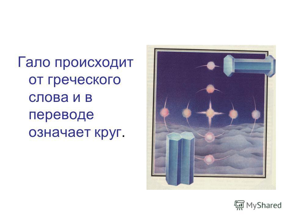 Гало происходит от греческого слова и в переводе означает круг.
