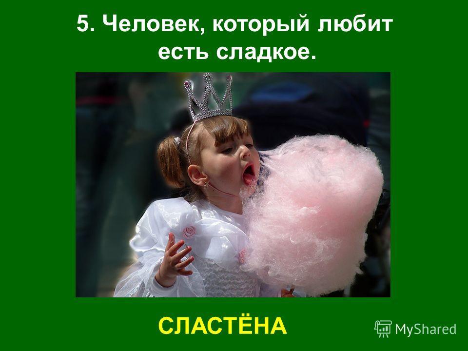 5. Человек, который любит есть сладкое. СЛАСТЁНА