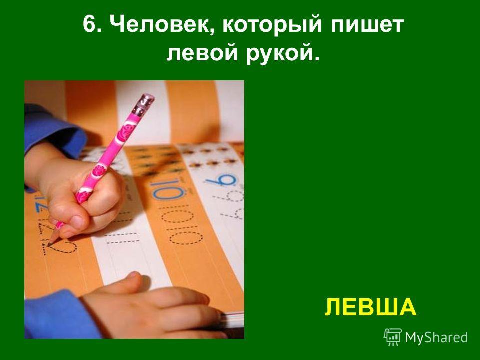 6. Человек, который пишет левой рукой. ЛЕВША