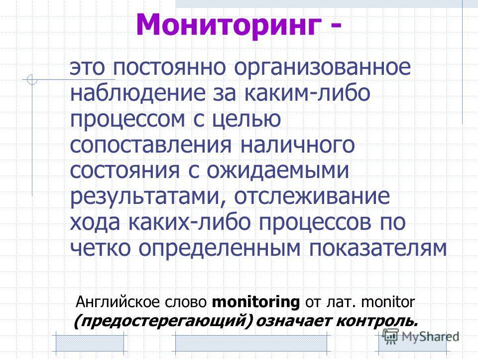 Мониторинг - это постоянно организованное наблюдение за каким-либо процессом с целью сопоставления наличного состояния с ожидаемыми результатами, отслеживание хода каких-либо процессов по четко определенным показателям Английское слово monitoring от