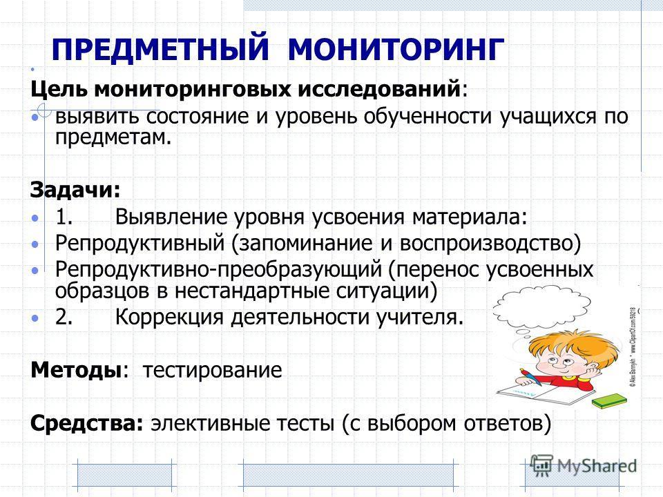 ПРЕДМЕТНЫЙ МОНИТОРИНГ Цель мониторинговых исследований: выявить состояние и уровень обученности учащихся по предметам. Задачи: 1. Выявление уровня усвоения материала: Репродуктивный (запоминание и воспроизводство) Репродуктивно-преобразующий (перенос