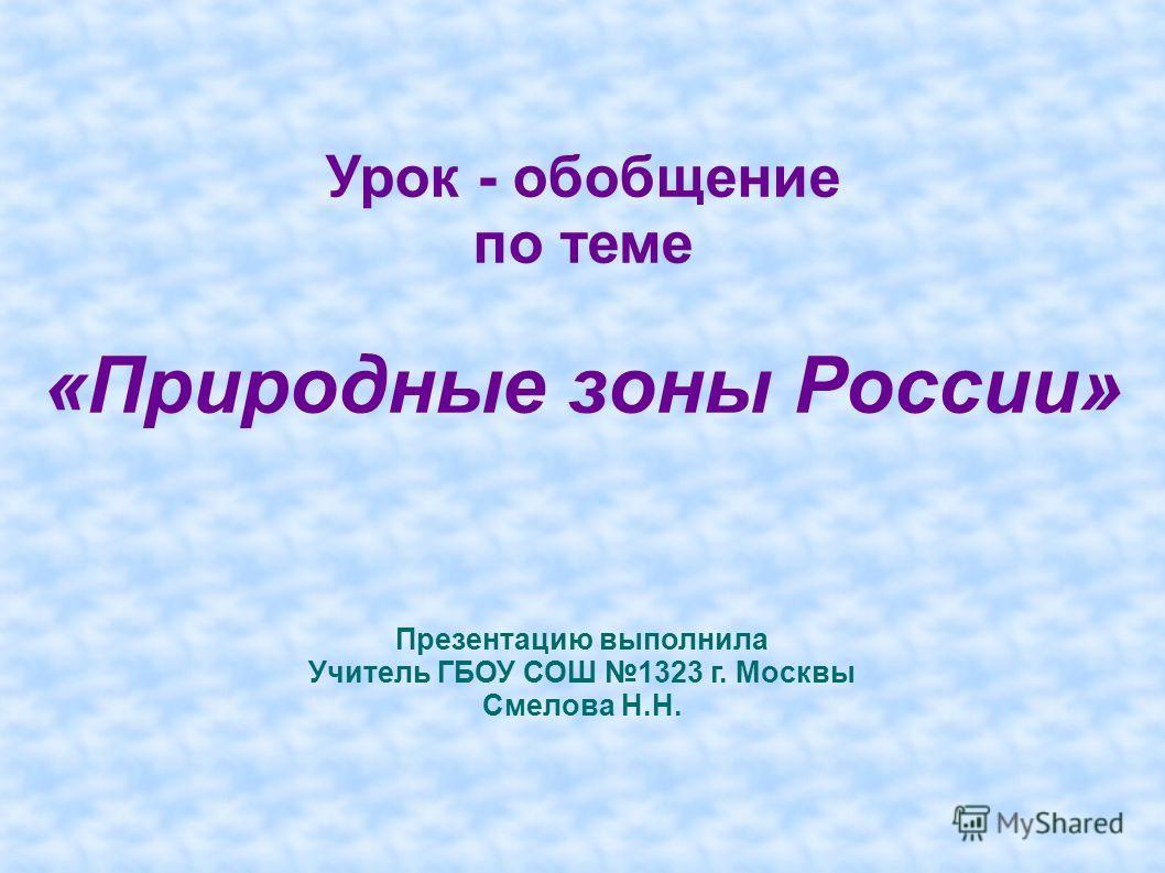 Урок - обобщение по теме «Природные зоны России» Презентацию выполнила Учитель ГБОУ СОШ 1323 г. Москвы Смелова Н.Н.