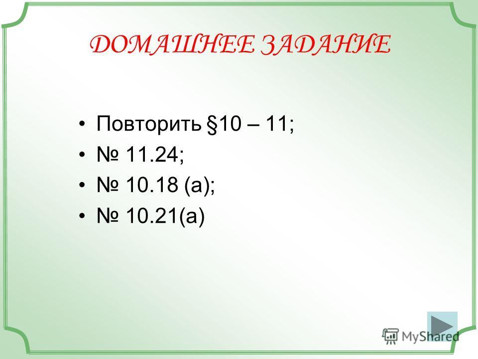 ДОМАШНЕЕ ЗАДАНИЕ Повторить §10 – 11; 11.24; 10.18 (а); 10.21(а)
