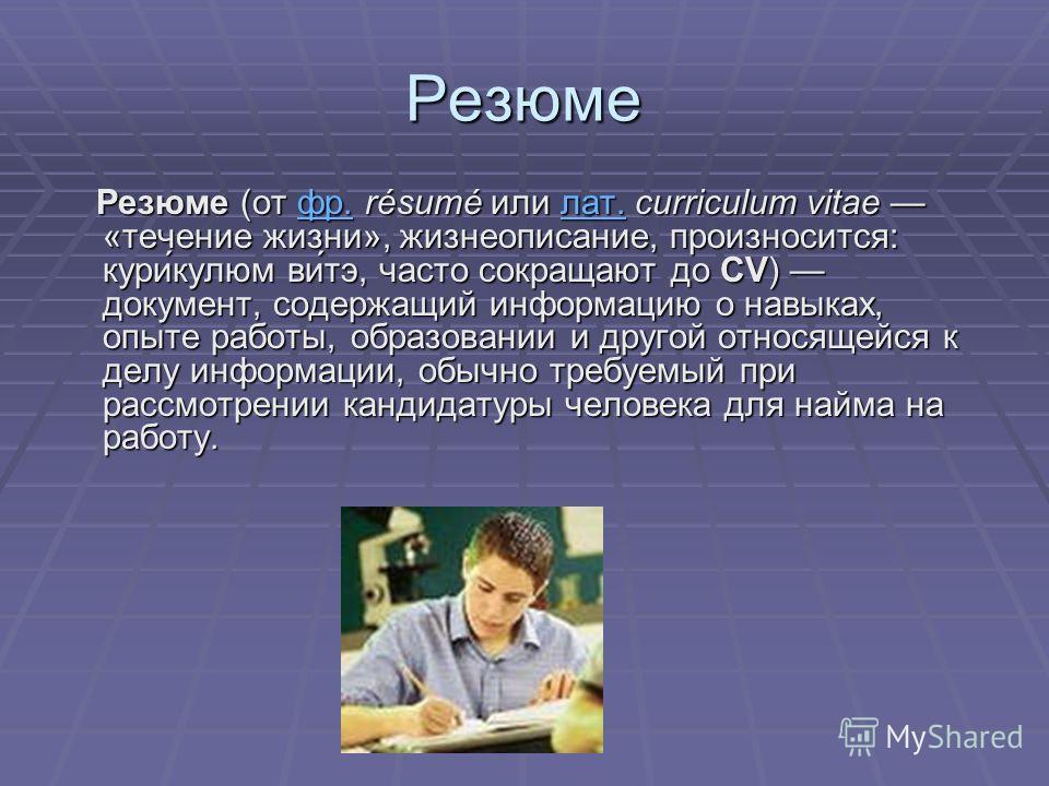 Резюме Резюме (от фр. résumé или лат. curriculum vitae «течение жизни», жизнеописание, произносится: кури́кулюм ви́тэ, часто сокращают до CV) документ, содержащий информацию о навыках, опыте работы, образовании и другой относящейся к делу информации,