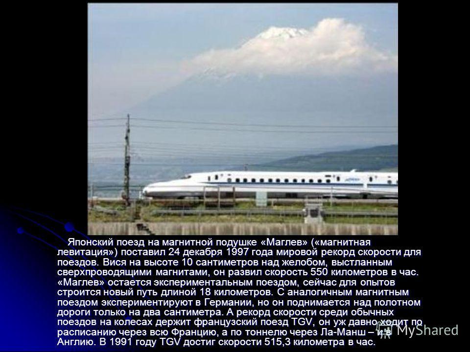 Японский поезд на магнитной подушке «Маглев» («магнитная левитация») поставил 24 декабря 1997 года мировой рекорд скорости для поездов. Вися на высоте 10 сантиметров над желобом, выстланным сверхпроводящими магнитами, он развил скорость 550 километро