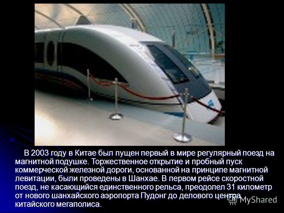В 2003 году в Китае был пущен первый в мире регулярный поезд на магнитной подушке. Торжественное открытие и пробный пуск коммерческой железной дороги, основанной на принципе магнитной левитации, были проведены в Шанхае. В первом рейсе скоростной поез