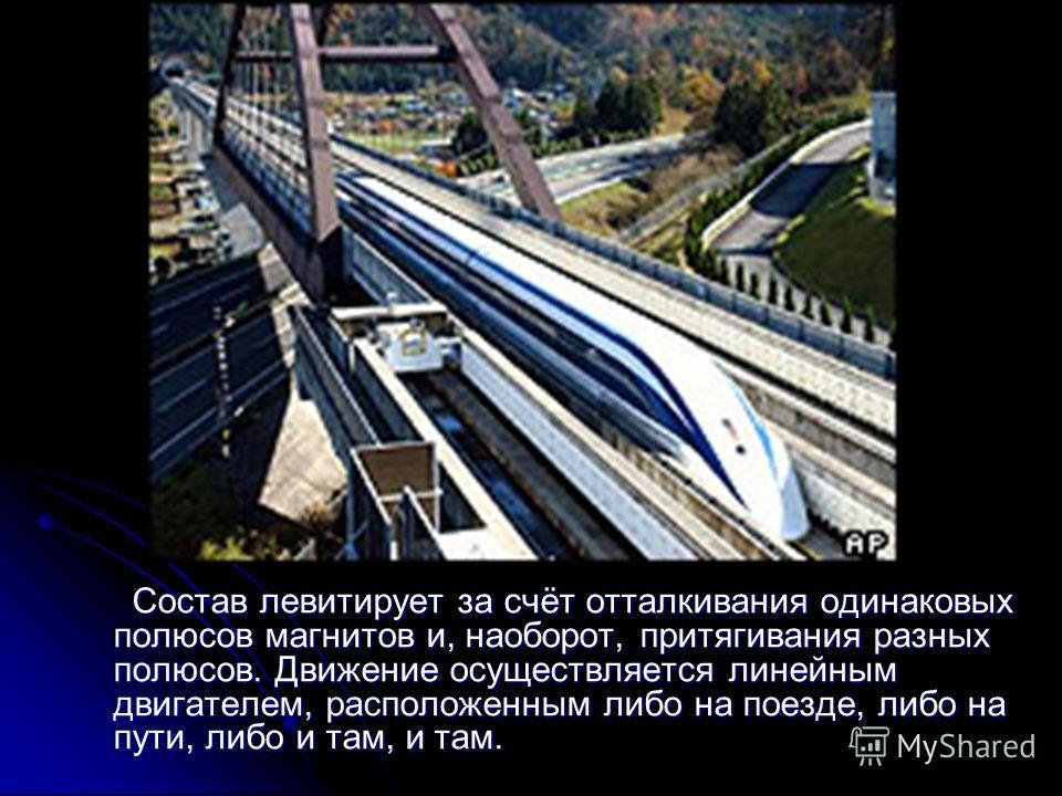 Состав левитирует за счёт отталкивания одинаковых полюсов магнитов и, наоборот, притягивания разных полюсов. Движение осуществляется линейным двигателем, расположенным либо на поезде, либо на пути, либо и там, и там. Состав левитирует за счёт отталки