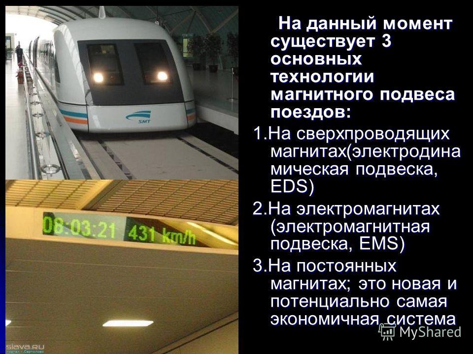 На данный момент существует 3 основных технологии магнитного подвеса поездов: На данный момент существует 3 основных технологии магнитного подвеса поездов: 1.На сверхпроводящих магнитах(электродина мическая подвеска, EDS) 2.На электромагнитах (электр