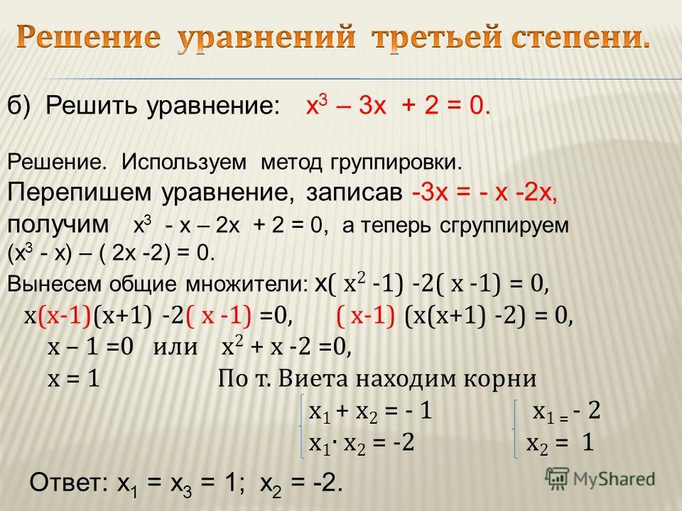 б) Решить уравнение: х 3 – 3х + 2 = 0. Решение. Используем метод группировки. Перепишем уравнение, записав -3х = - х -2х, получим х 3 - х – 2х + 2 = 0, а теперь сгруппируем (х 3 - х) – ( 2х -2) = 0. Вынесем общие множители: х ( х 2 -1) -2( х -1) = 0,