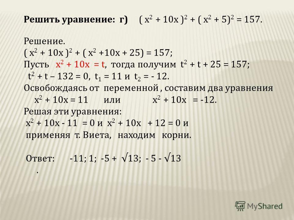 Решить уравнение: г) ( х 2 + 10х ) 2 + ( х 2 + 5) 2 = 157. Решение. ( х 2 + 10х ) 2 + ( х 2 +10х + 25) = 157; Пусть х 2 + 10х = t, тогда получим t 2 + t + 25 = 157; t 2 + t – 132 = 0, t 1 = 11 и t 2 = - 12. Освобождаясь от переменной, составим два ур