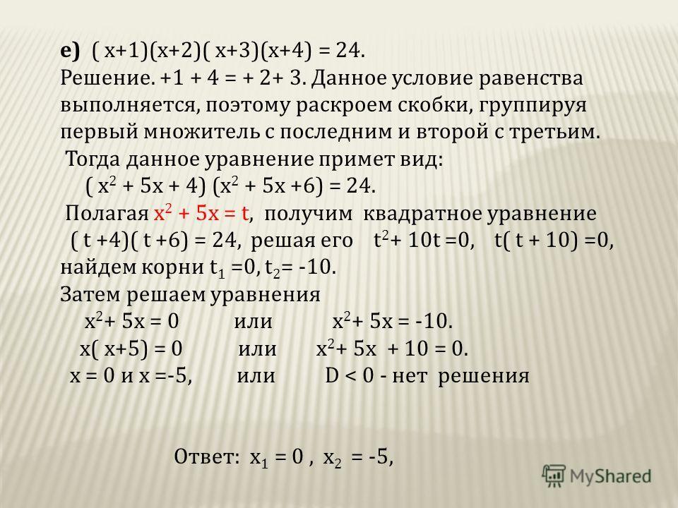 е) ( х+1)(х+2)( х+3)(х+4) = 24. Решение. +1 + 4 = + 2+ 3. Данное условие равенства выполняется, поэтому раскроем скобки, группируя первый множитель с последним и второй с третьим. Тогда данное уравнение примет вид: ( х 2 + 5х + 4) (х 2 + 5х +6) = 24.