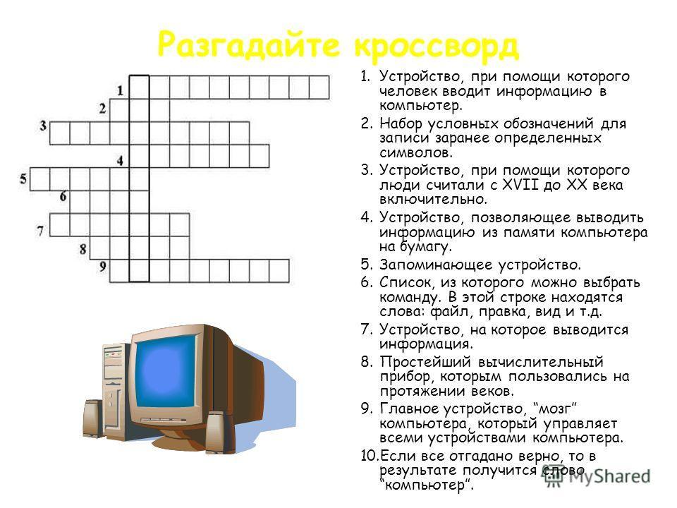 Разгадайте кроссворд 1.Устройство, при помощи которого человек вводит информацию в компьютер. 2.Набор условных обозначений для записи заранее определенных символов. 3.Устройство, при помощи которого люди считали с XVII до XX века включительно. 4.Устр