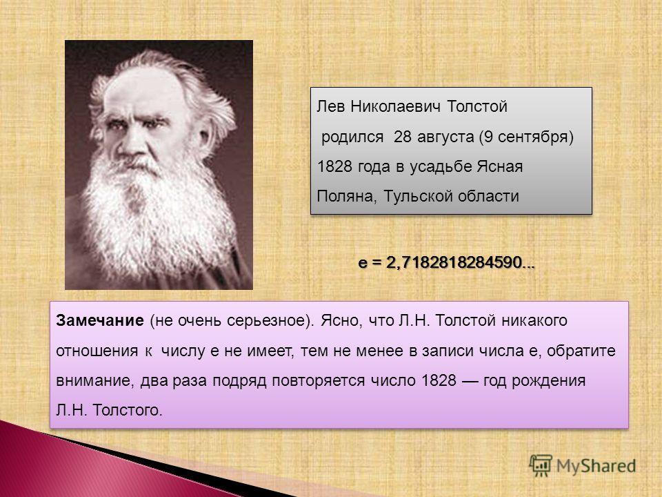 Замечание (не очень серьезное). Ясно, что Л.Н. Толстой никакого отношения к числу e не имеет, тем не менее в записи числа е, обратите внимание, два раза подряд повторяется число 1828 год рождения Л.Н. Толстого. Лев Николаевич Толстой родился 28 авгус