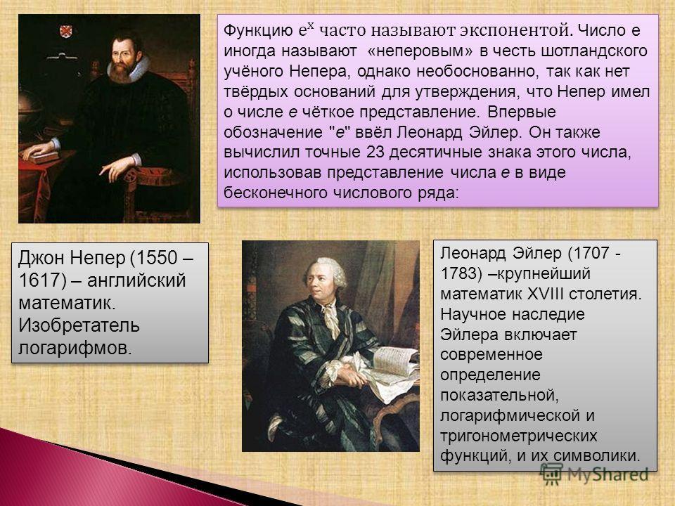 Джон Непер (1550 – 1617) – английский математик. Изобретатель логарифмов. Леонард Эйлер (1707 - 1783) –крупнейший математик XVIII столетия. Научное наследие Эйлера включает современное определение показательной, логарифмической и тригонометрических ф