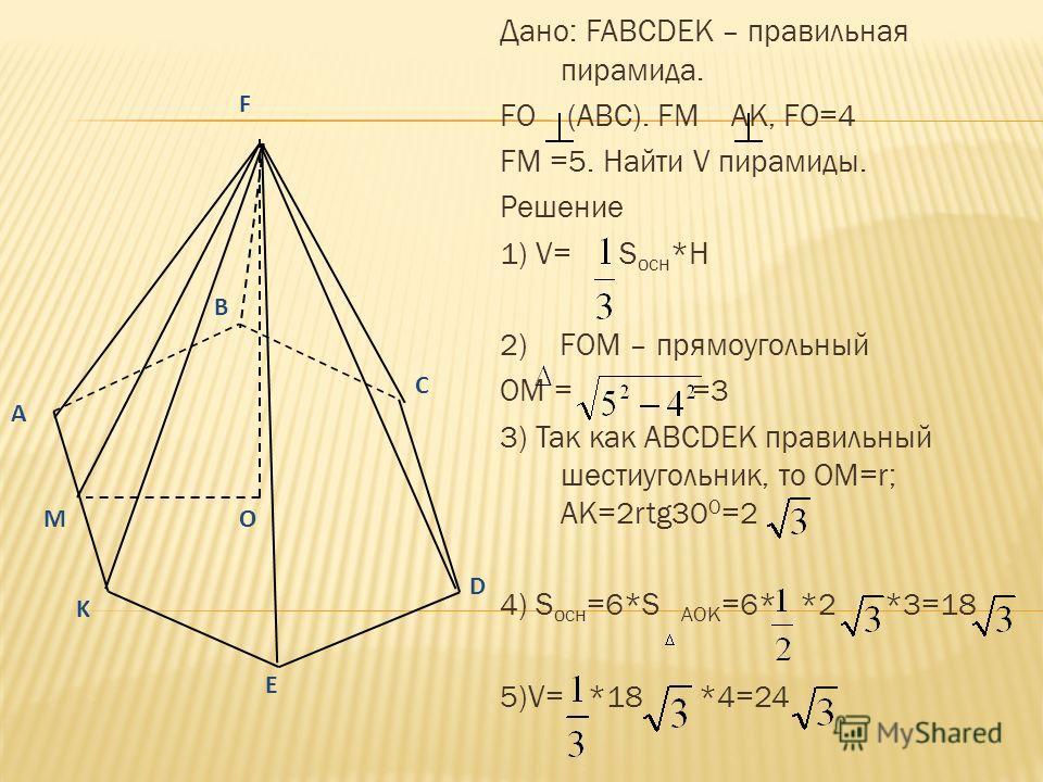 Дано: FABCDEK – правильная пирамида. FO (АВС). FM AK, FO=4 FM =5. Найти V пирамиды. Решение 1) V= S осн *Н 2) FOM – прямоугольный OM = =3 3) Так как АВСDEK правильный шестиугольник, то ОМ=r; АК=2rtg30 0 =2 4) S осн =6*S АОК =6* *2 *3=18 5)V= *18 *4=2