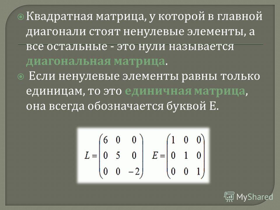 Квадратная матрица, у которой в главной диагонали стоят ненулевые элементы, а все остальные - это нули называется диагональная матрица. Если ненулевые элементы равны только единицам, то это единичная матрица, она всегда обозначается буквой Е.