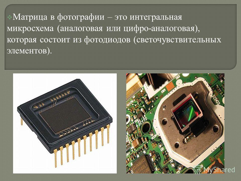 Матрица в фотографии – это интегральная микросхема (аналоговая или цифро-аналоговая), которая состоит из фотодиодов (светочувствительных элементов).