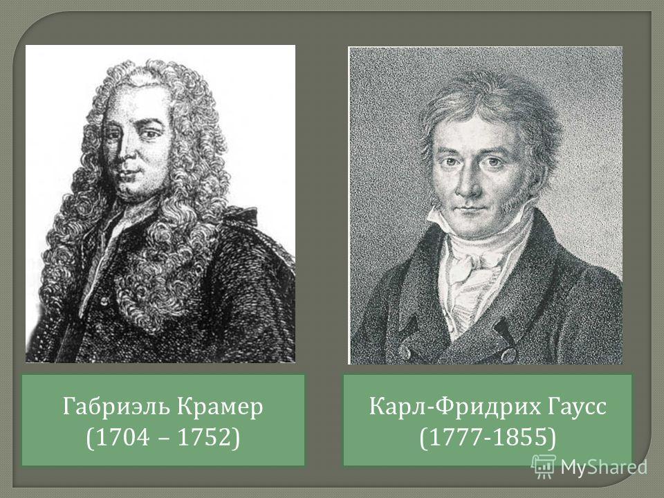 Габриэль Крамер (1704 – 1752) Карл - Фридрих Гаусс (1777-1855)