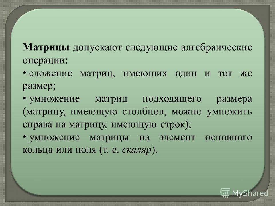 Матрицы допускают следующие алгебраические операции: сложение матриц, имеющих один и тот же размер; умножение матриц подходящего размера (матрицу, имеющую столбцов, можно умножить справа на матрицу, имеющую строк); умножение матрицы на элемент основн