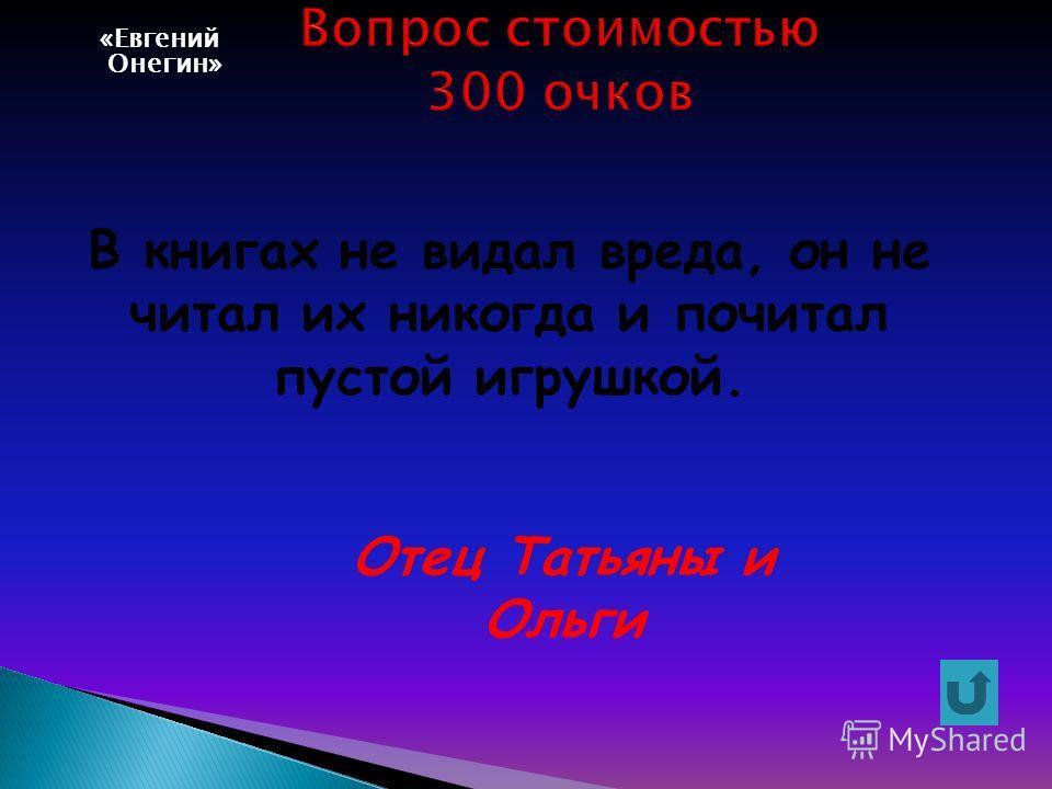 «Евгений Онегин» В книгах не видал вреда, он не читал их никогда и почитал пустой игрушкой. Отец Татьяны и Ольги