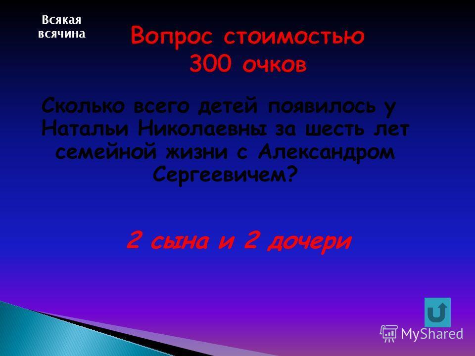 Всякая всячина Сколько всего детей появилось у Натальи Николаевны за шесть лет семейной жизни с Александром Сергеевичем? 2 сына и 2 дочери