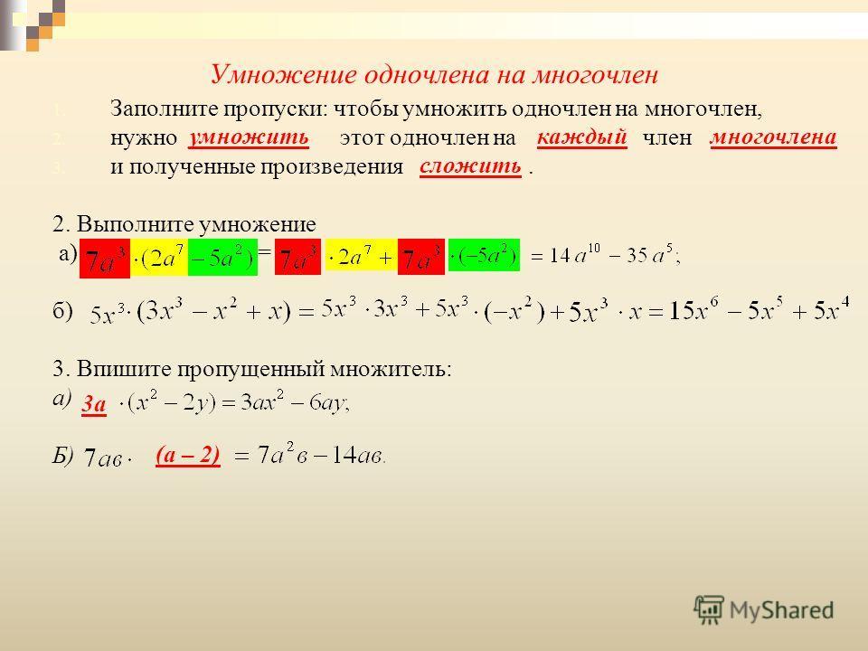 1. Заполните пропуски: чтобы умножить одночлен на многочлен, 2. нужно этот одночлен на член 3. и полученные произведения. 2. Выполните умножение а) = б) 3. Впишите пропущенный множитель: а) Б) каждыйумножитьмногочлена сложить 3а (а – 2)