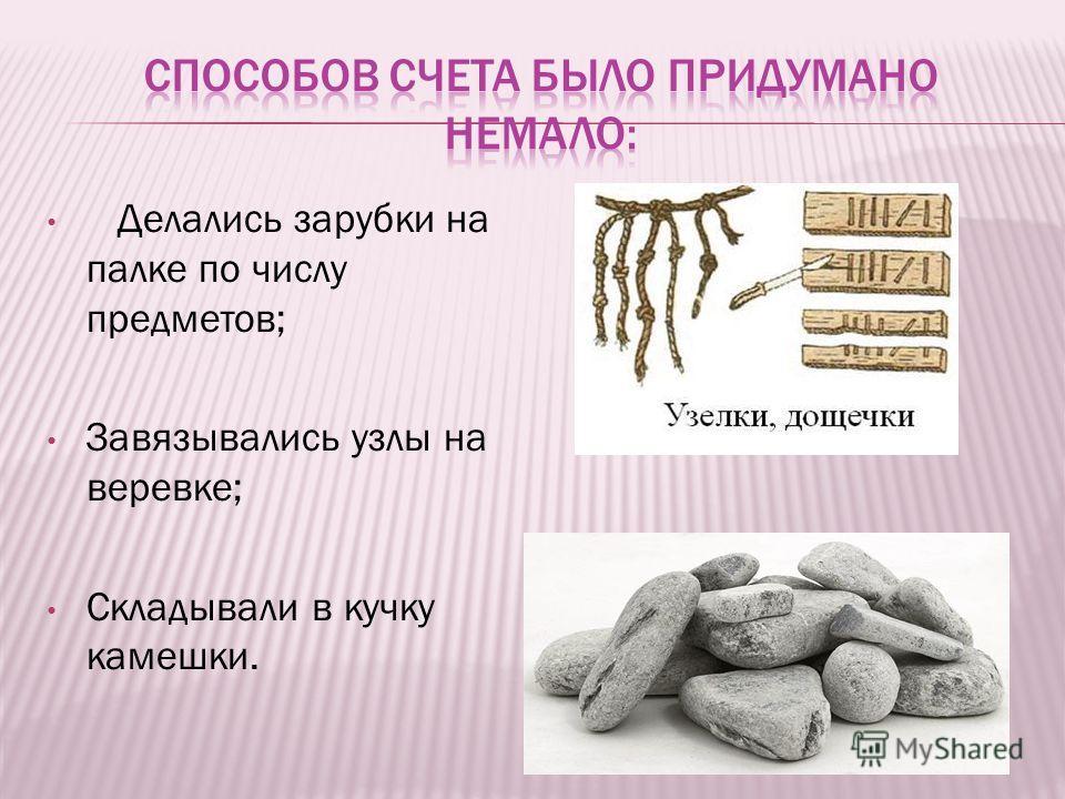 Делались зарубки на палке по числу предметов; Завязывались узлы на веревке; Складывали в кучку камешки.