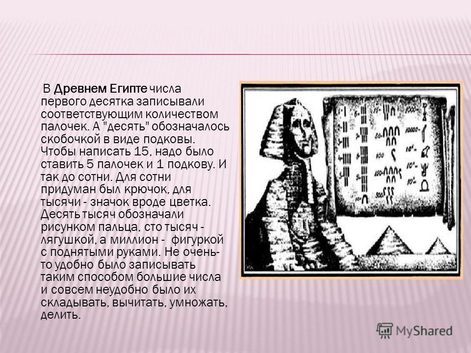 В Древнем Египте числа первого десятка записывали соответствующим количеством палочек. А