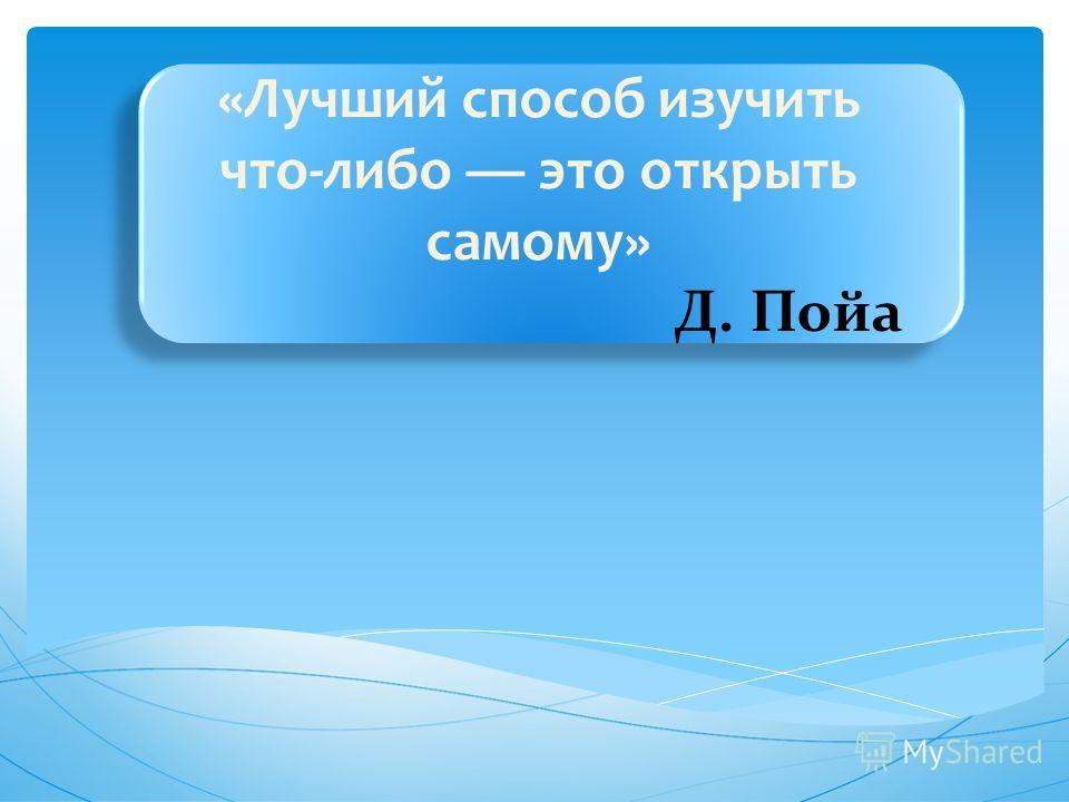 «Лучший способ изучить что-либо это открыть самому» Д. Пойа