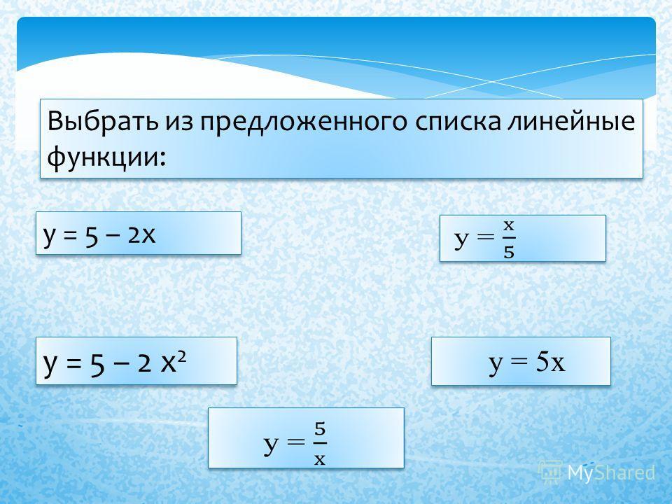 Выбрать из предложенного списка линейные функции: у = 5 – 2х у = 5 – 2 х 2 у = 5х