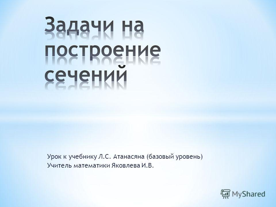 Урок к учебнику Л.С. Атанасяна (базовый уровень) Учитель математики Яковлева И.В.