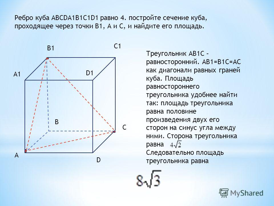 Ребро куба ABCDA1B1C1D1 равно 4. постройте сечение куба, проходящее через точки В1, А и С, и найдите его площадь. А А1 В1 С1 D1 C D B Треугольник АВ1С – равносторонний. АВ1=В1С=АС как диагонали равных граней куба. Площадь равностороннего треугольника
