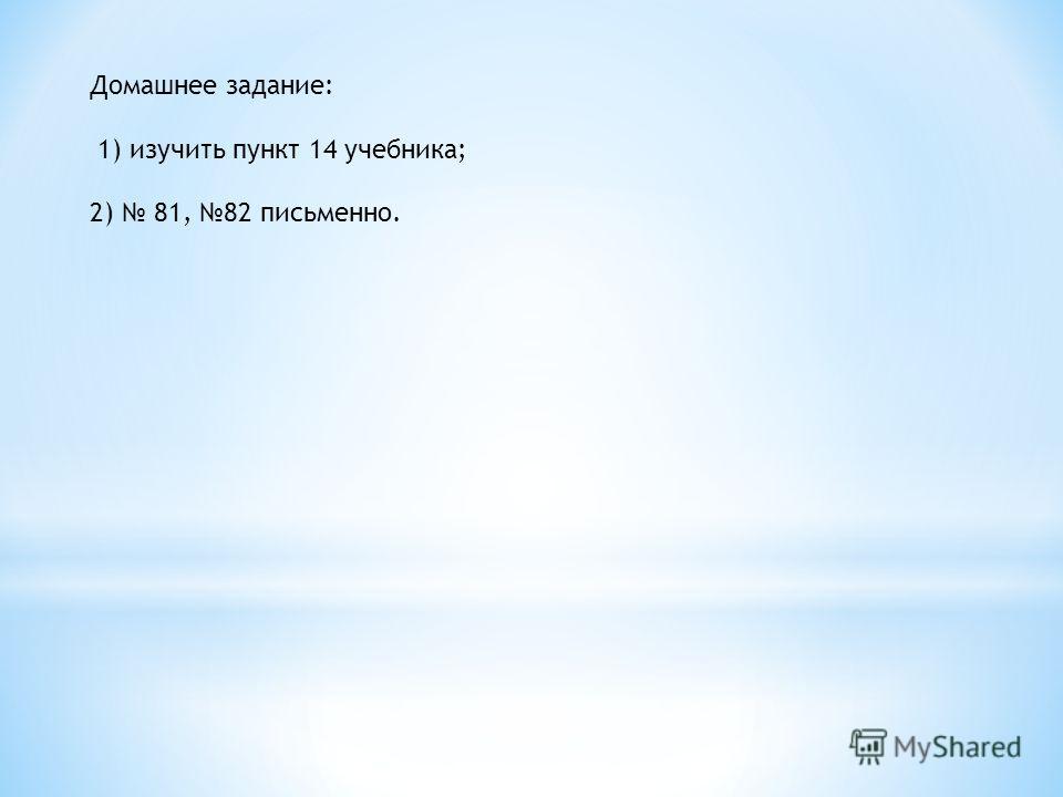 Домашнее задание: 1) изучить пункт 14 учебника; 2) 81, 82 письменно.