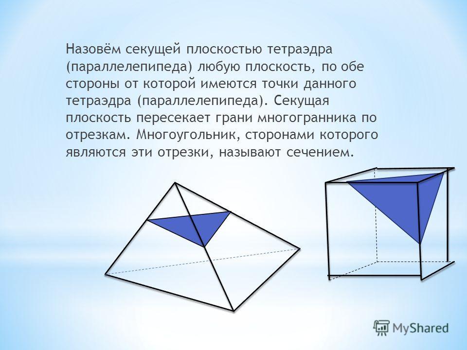 Назовём секущей плоскостью тетраэдра (параллелепипеда) любую плоскость, по обе стороны от которой имеются точки данного тетраэдра (параллелепипеда). Секущая плоскость пересекает грани многогранника по отрезкам. Многоугольник, сторонами которого являю