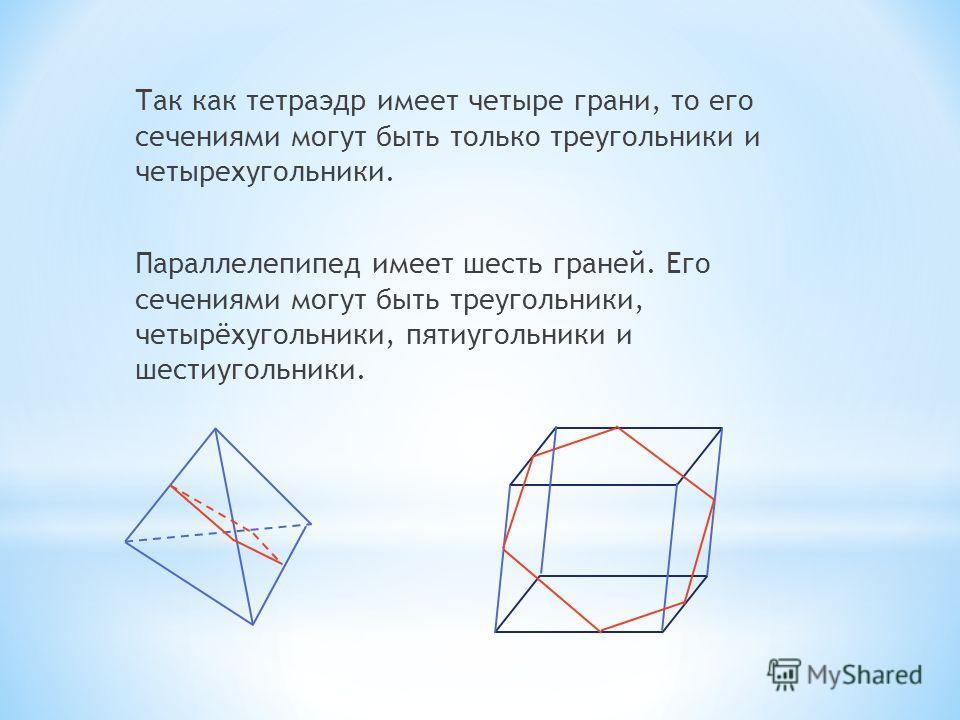 Так как тетраэдр имеет четыре грани, то его сечениями могут быть только треугольники и четырехугольники. Параллелепипед имеет шесть граней. Его сечениями могут быть треугольники, четырёхугольники, пятиугольники и шестиугольники.