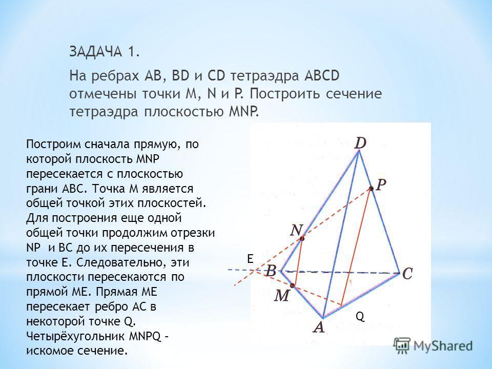ЗАДАЧА 1. На ребрах АВ, ВD и СD тетраэдра АВСD отмечены точки М, N и P. Построить сечение тетраэдра плоскостью MNP. Е Q Построим сначала прямую, по которой плоскость MNP пересекается с плоскостью грани АВС. Точка М является общей точкой этих плоскост