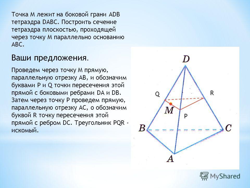 Точка М лежит на боковой грани АDВ тетраэдра DАВС. Построить сечение тетраэдра плоскостью, проходящей через точку М параллельно основанию АВС. Ваши предложения. Проведем через точку М прямую, параллельную отрезку АВ, и обозначим буквами P и Q точки п