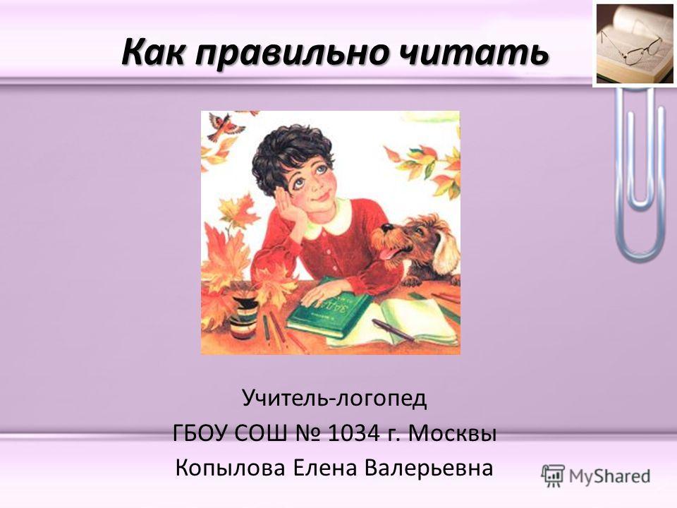 Как правильно читать Учитель-логопед ГБОУ СОШ 1034 г. Москвы Копылова Елена Валерьевна