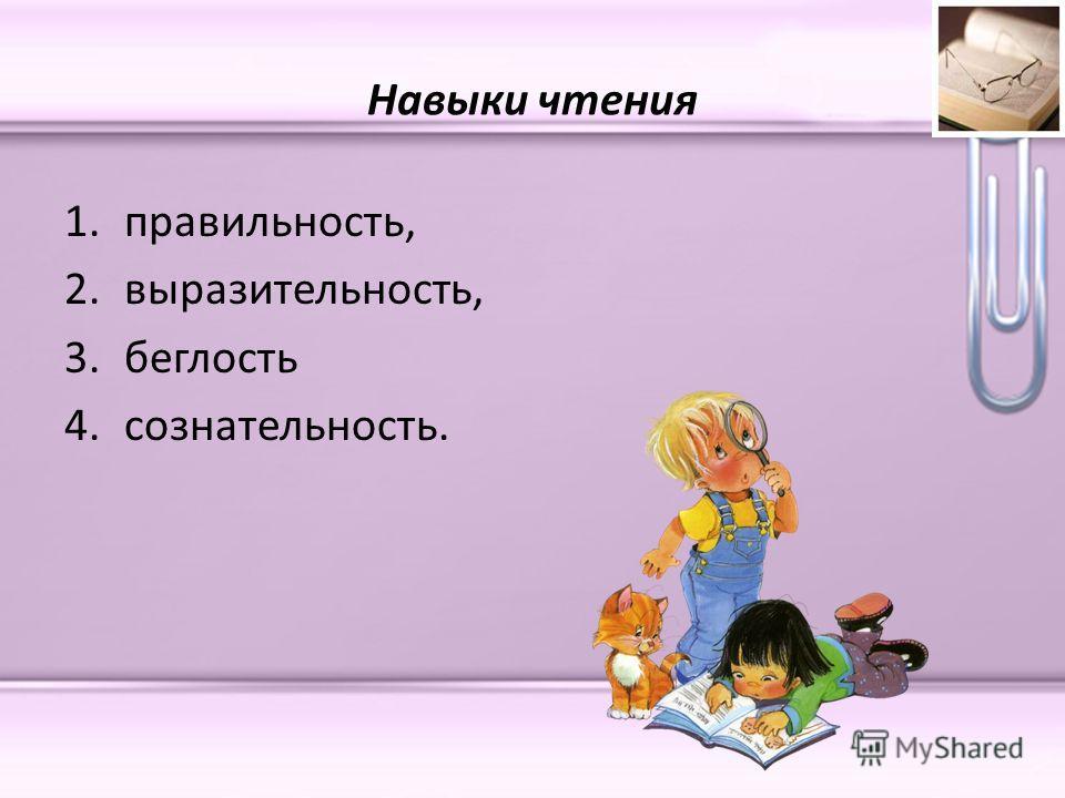 Навыки чтения 1.правильность, 2.выразительность, 3.беглость 4.сознательность.