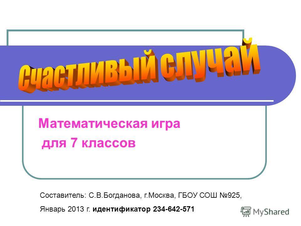 Математическая игра для 7 классов Составитель: С.В.Богданова, г.Москва, ГБОУ СОШ 925, Январь 2013 г. идентификатор 234-642-571