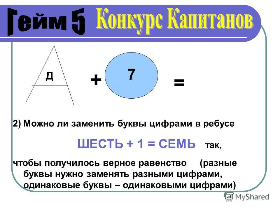 Д + 7 = 2)Можно ли заменить буквы цифрами в ребусе ШЕСТЬ + 1 = СЕМЬ так, чтобы получилось верное равенство (разные буквы нужно заменять разными цифрами, одинаковые буквы – одинаковыми цифрами)