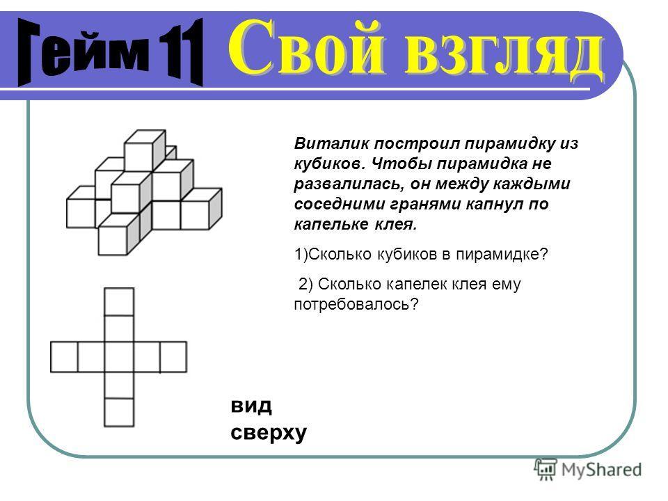вид сверху Виталик построил пирамидку из кубиков. Чтобы пирамидка не развалилась, он между каждыми соседними гранями капнул по капельке клея. 1)Сколько кубиков в пирамидке? 2) Сколько капелек клея ему потребовалось?