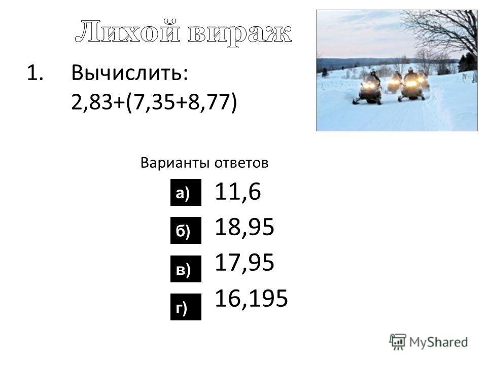 1.Вычислить: 2,83+(7,35+8,77) Варианты ответов 11,6 18,95 17,95 16,195 а) б) в) г)